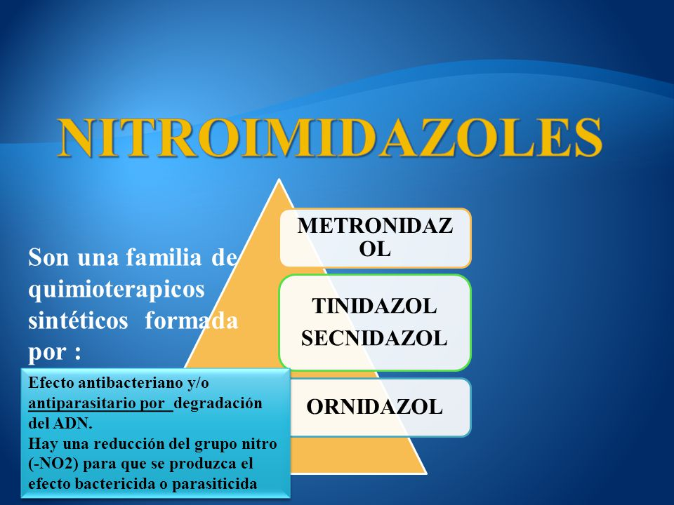 METRONIDAZO L TINIDAZOL SECNIDAZOL ORNIDAZOL Son una familia de quimioterapicos sintéticos formada por : Efecto antibacteriano y/o antiparasitario por