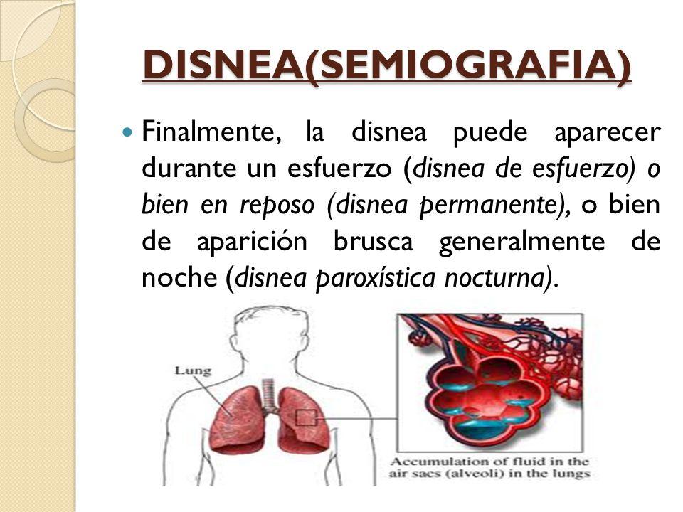 DISNEA(SEMIOGRAFIA) Finalmente, la disnea puede aparecer durante un esfuerzo (disnea de esfuerzo) o bien en reposo (disnea permanente), o bien de aparición brusca generalmente de noche (disnea paroxística nocturna).