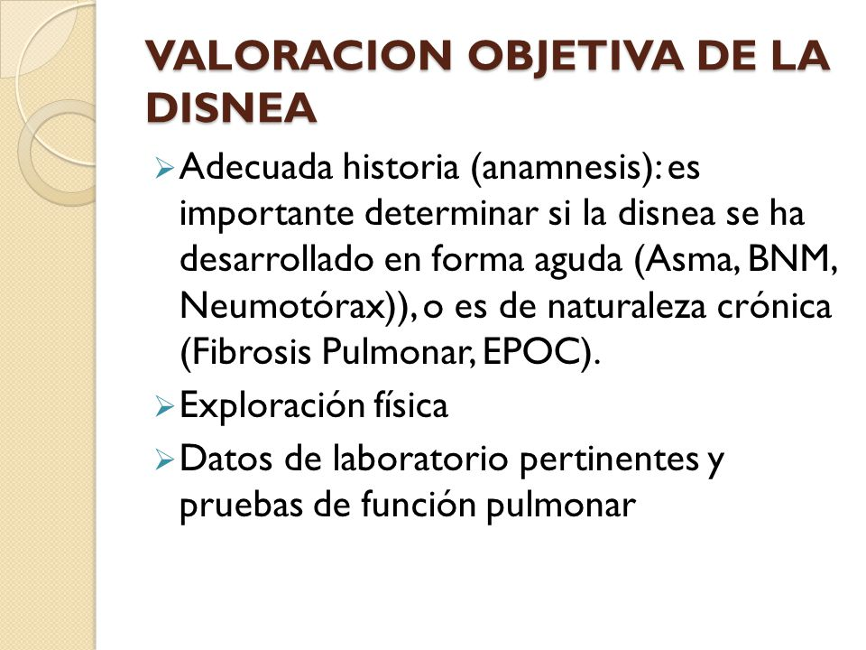 VALORACION OBJETIVA DE LA DISNEA Adecuada historia (anamnesis): es importante determinar si la disnea se ha desarrollado en forma aguda (Asma, BNM, Neumotórax)), o es de naturaleza crónica (Fibrosis Pulmonar, EPOC).