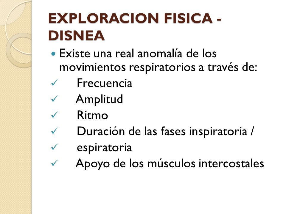 EXPLORACION FISICA - DISNEA Existe una real anomalía de los movimientos respiratorios a través de: Frecuencia Amplitud Ritmo Duración de las fases inspiratoria / espiratoria Apoyo de los músculos intercostales