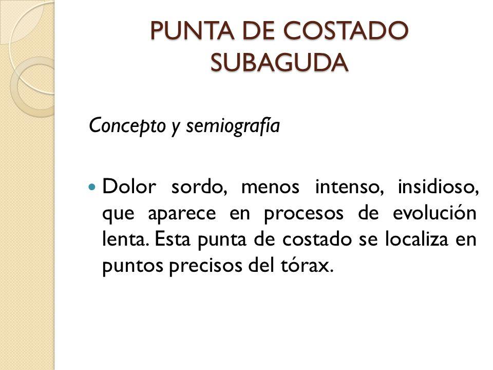 PUNTA DE COSTADO SUBAGUDA Concepto y semiografía Dolor sordo, menos intenso, insidioso, que aparece en procesos de evolución lenta.