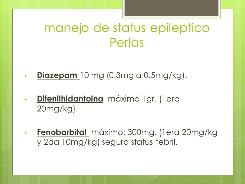manejo de status epileptico Perlas Diazepam 10 mg (0.3mg a 0.5mg/kg). Difenilhidantoina máximo 1gr. (1era 20mg/kg). Fenobarbital máximo: 300mg. (1era