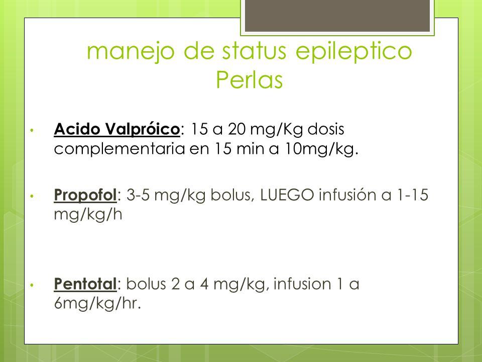manejo de status epileptico Perlas Acido Valpróico : 15 a 20 mg/Kg dosis complementaria en 15 min a 10mg/kg. Propofol : 3-5 mg/kg bolus, LUEGO infusió
