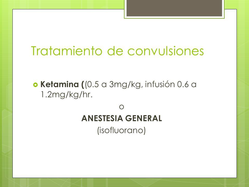 Tratamiento de convulsiones Ketamina ( (0.5 a 3mg/kg, infusión 0.6 a 1.2mg/kg/hr. o ANESTESIA GENERAL (isofluorano)