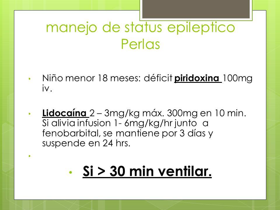 manejo de status epileptico Perlas Niño menor 18 meses: déficit piridoxina 100mg iv. Lidocaína 2 – 3mg/kg máx. 300mg en 10 min. Si alivia infusion 1-