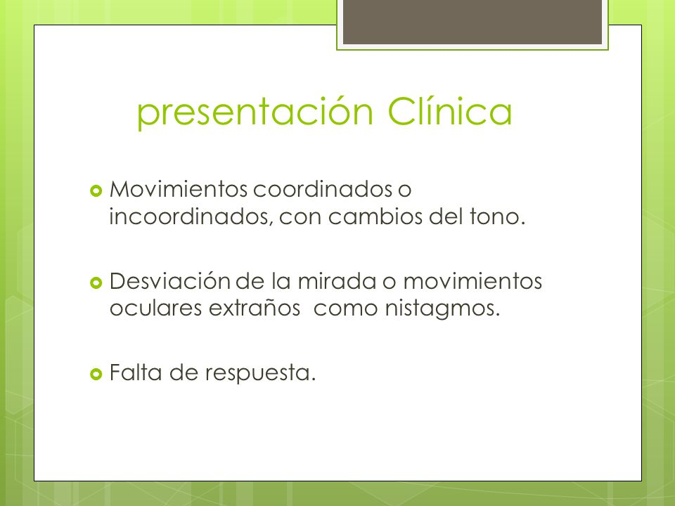 presentación Clínica Movimientos coordinados o incoordinados, con cambios del tono. Desviación de la mirada o movimientos oculares extraños como nista