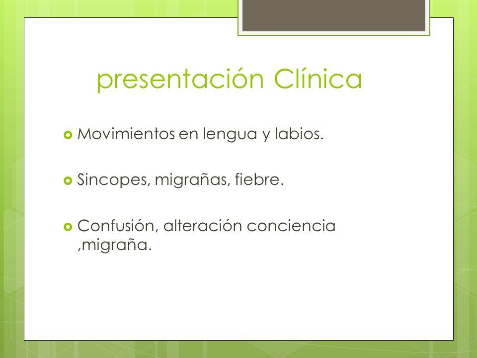 presentación Clínica Movimientos en lengua y labios. Sincopes, migrañas, fiebre. Confusión, alteración conciencia,migraña.