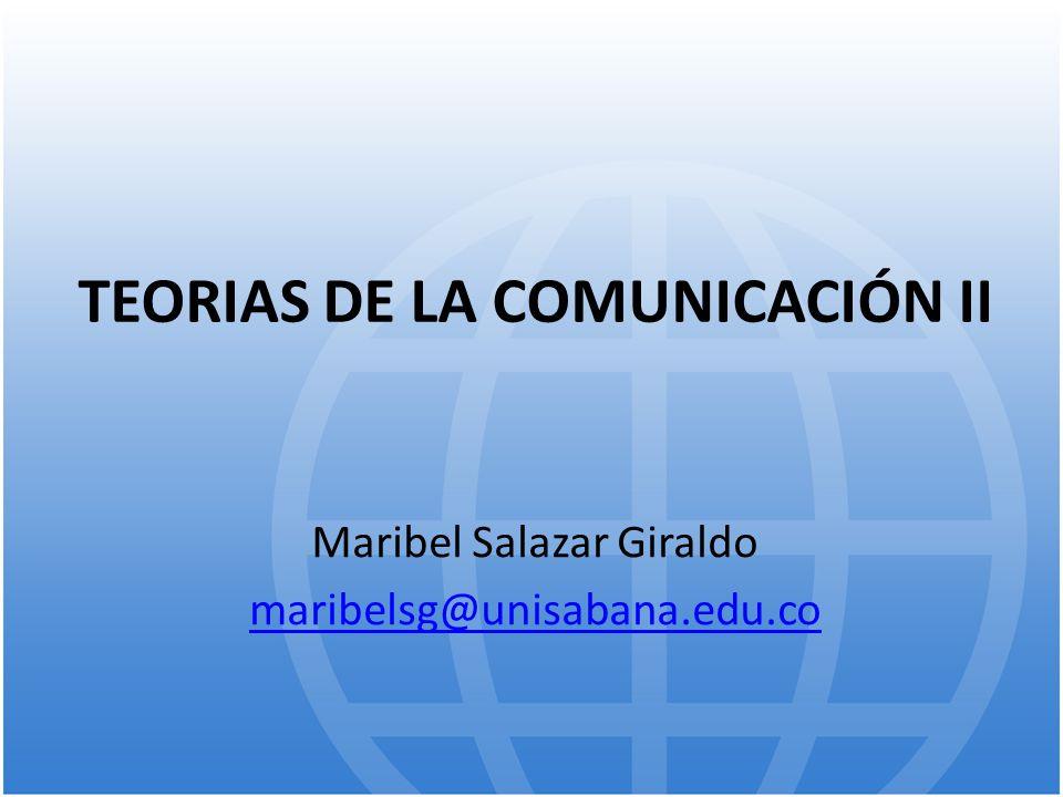 TEORIAS DE LA COMUNICACIÓN II Maribel Salazar Giraldo maribelsg@unisabana.edu.co