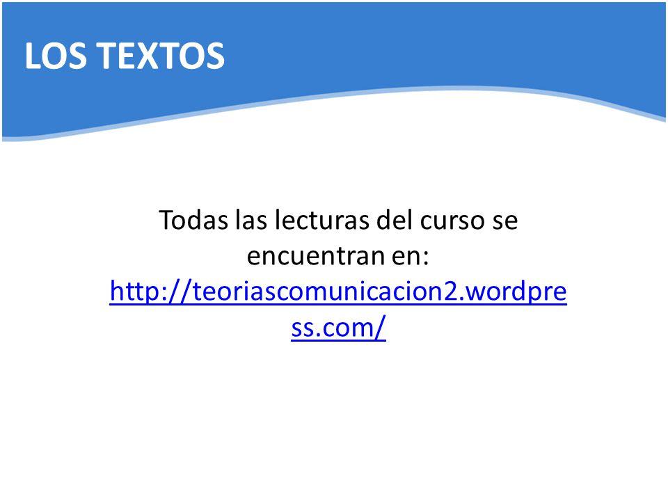 LOS TEXTOS Todas las lecturas del curso se encuentran en: http://teoriascomunicacion2.wordpre ss.com/ http://teoriascomunicacion2.wordpre ss.com/