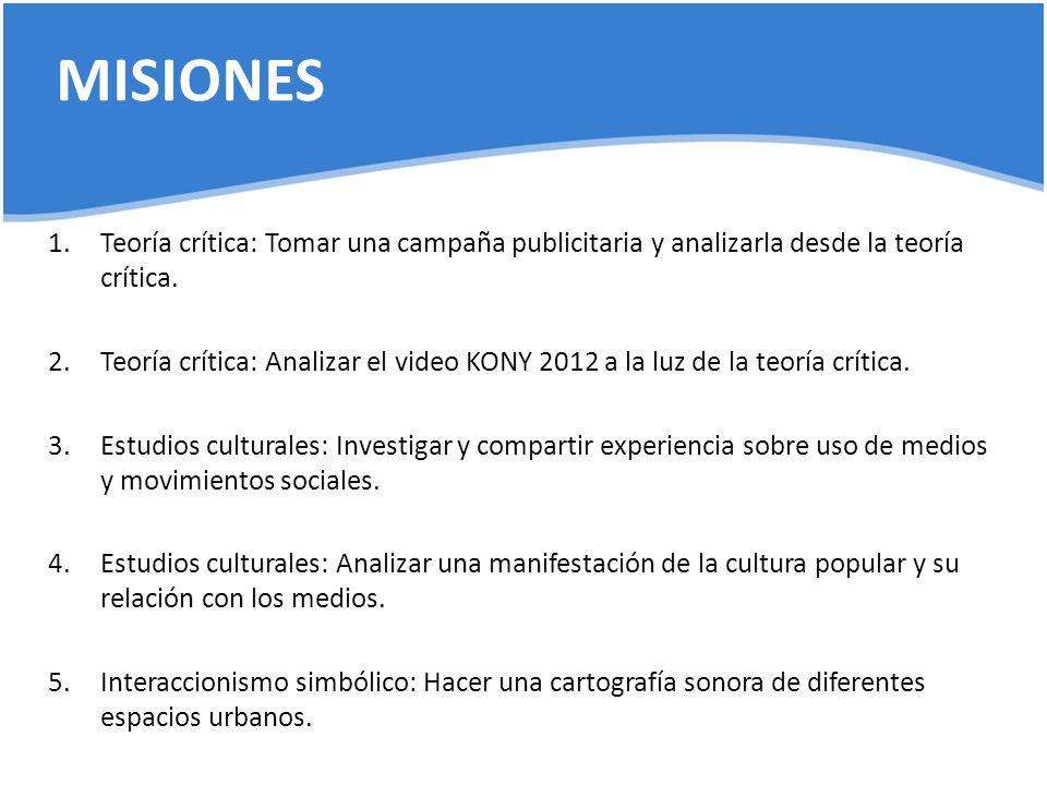 MISIONES 1.Teoría crítica: Tomar una campaña publicitaria y analizarla desde la teoría crítica. 2.Teoría crítica: Analizar el video KONY 2012 a la luz