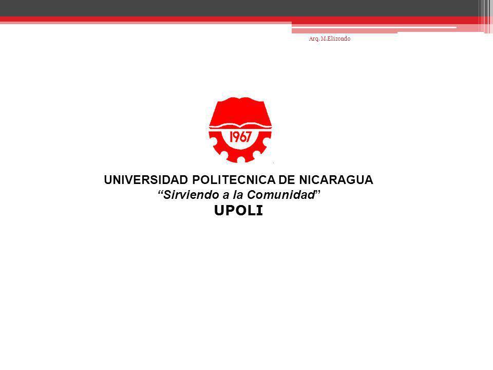 UNIVERSIDAD POLITECNICA DE NICARAGUA Sirviendo a la Comunidad UPOLI Arq. M.Elizondo