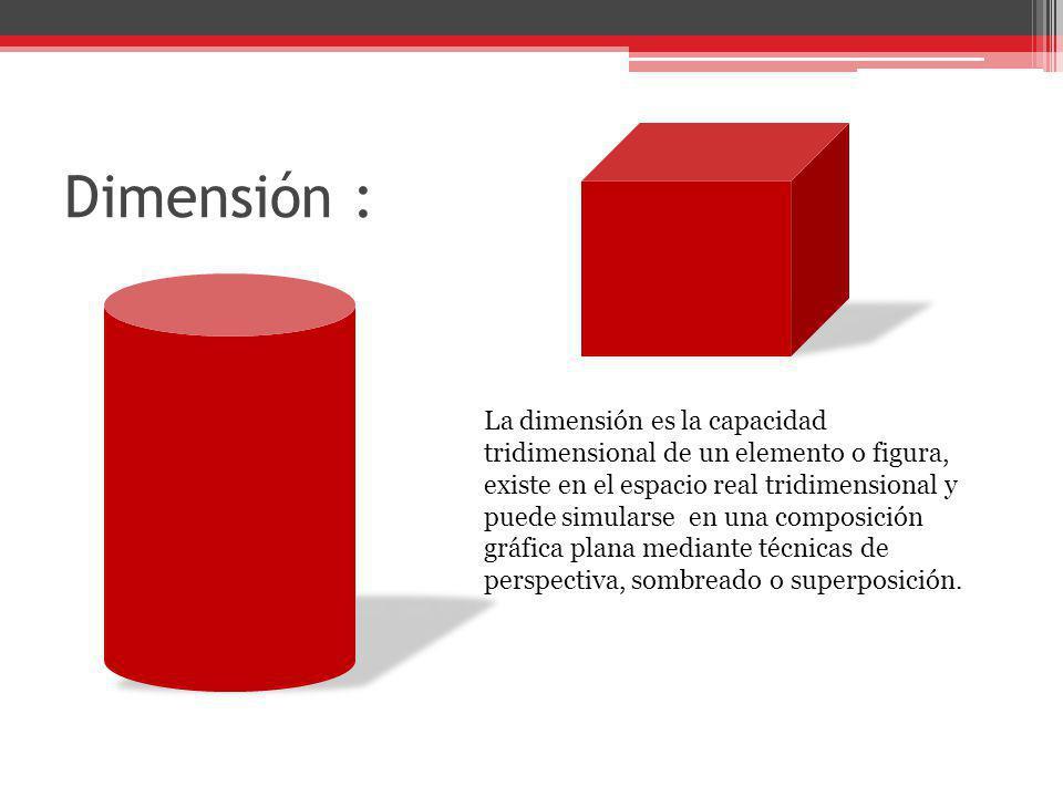 Dimensión : La dimensión es la capacidad tridimensional de un elemento o figura, existe en el espacio real tridimensional y puede simularse en una com