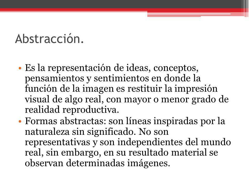 Abstracción. Es la representación de ideas, conceptos, pensamientos y sentimientos en donde la función de la imagen es restituir la impresión visual d
