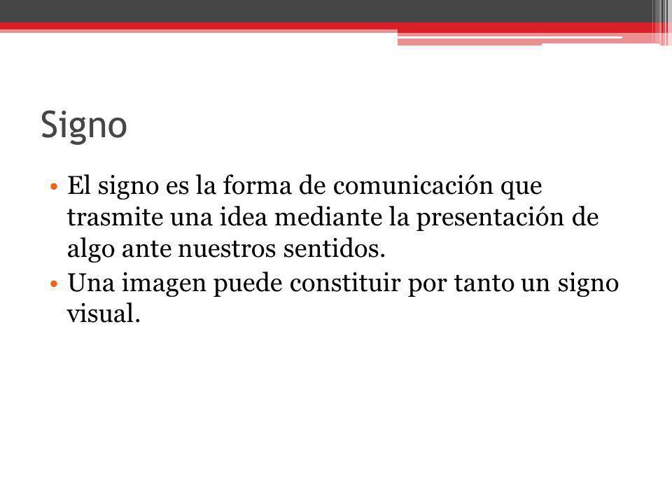 Signo El signo es la forma de comunicación que trasmite una idea mediante la presentación de algo ante nuestros sentidos. Una imagen puede constituir
