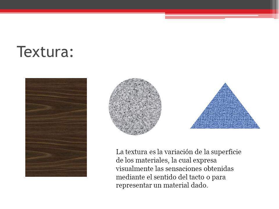Textura: La textura es la variación de la superficie de los materiales, la cual expresa visualmente las sensaciones obtenidas mediante el sentido del
