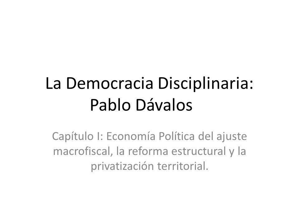 La Democracia Disciplinaria: Pablo Dávalos Capítulo I: Economía Política del ajuste macrofiscal, la reforma estructural y la privatización territorial