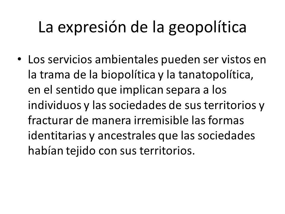 La expresión de la geopolítica Los servicios ambientales pueden ser vistos en la trama de la biopolítica y la tanatopolítica, en el sentido que implic