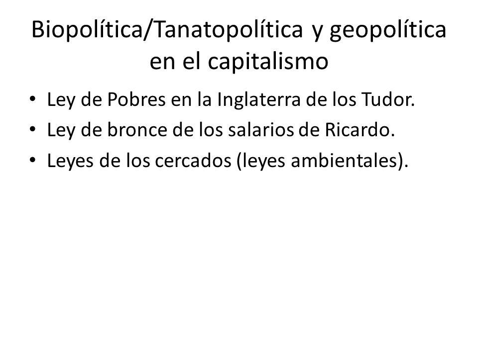 Biopolítica/Tanatopolítica y geopolítica en el capitalismo Ley de Pobres en la Inglaterra de los Tudor. Ley de bronce de los salarios de Ricardo. Leye