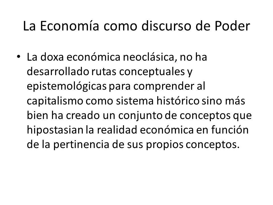 La Economía como discurso de Poder La doxa económica neoclásica, no ha desarrollado rutas conceptuales y epistemológicas para comprender al capitalism