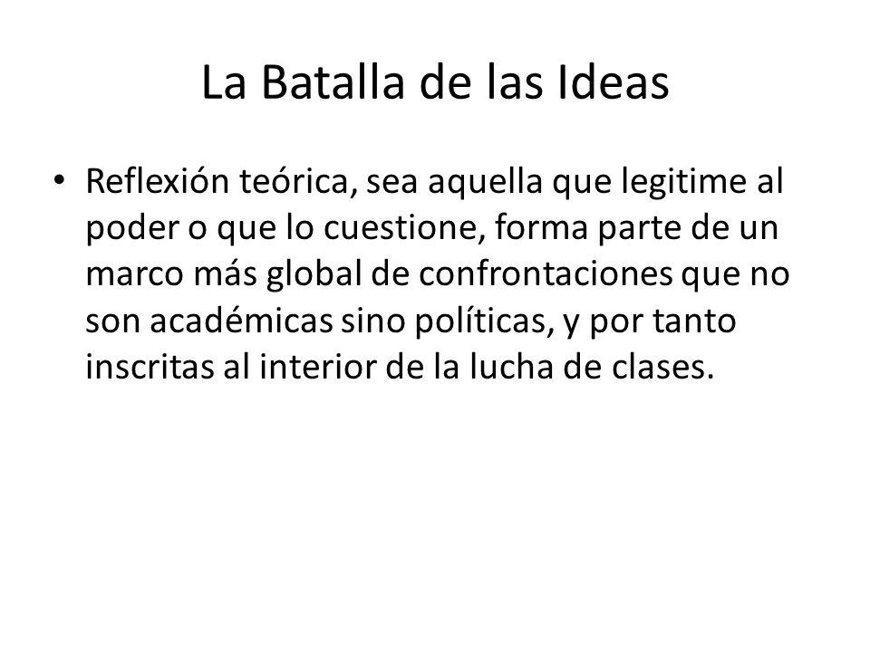 La Batalla de las Ideas Reflexión teórica, sea aquella que legitime al poder o que lo cuestione, forma parte de un marco más global de confrontaciones