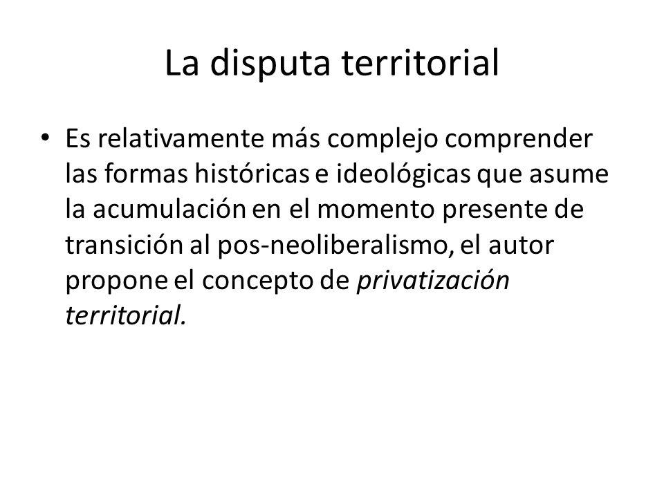La disputa territorial Es relativamente más complejo comprender las formas históricas e ideológicas que asume la acumulación en el momento presente de