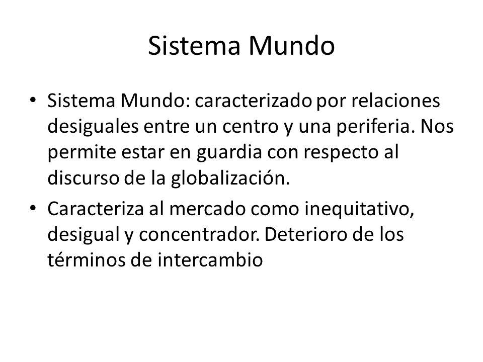 Sistema Mundo Sistema Mundo: caracterizado por relaciones desiguales entre un centro y una periferia. Nos permite estar en guardia con respecto al dis