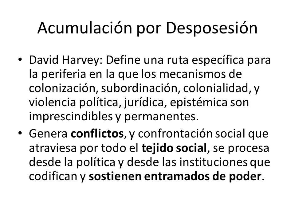 Acumulación por Desposesión David Harvey: Define una ruta específica para la periferia en la que los mecanismos de colonización, subordinación, coloni