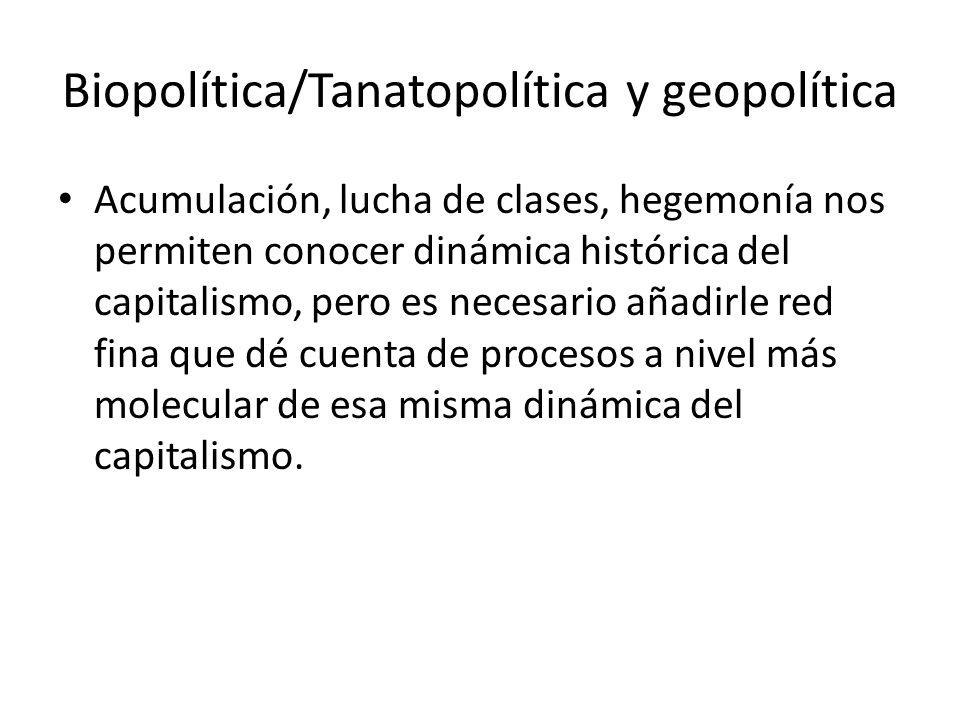 Biopolítica/Tanatopolítica y geopolítica Acumulación, lucha de clases, hegemonía nos permiten conocer dinámica histórica del capitalismo, pero es nece