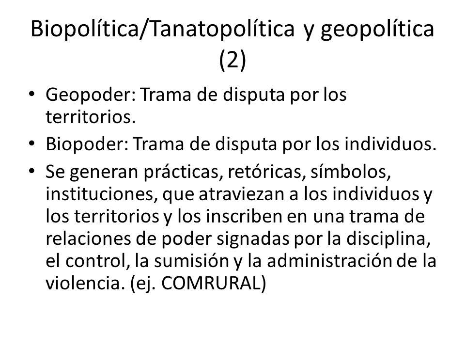 Biopolítica/Tanatopolítica y geopolítica (2) Geopoder: Trama de disputa por los territorios. Biopoder: Trama de disputa por los individuos. Se generan