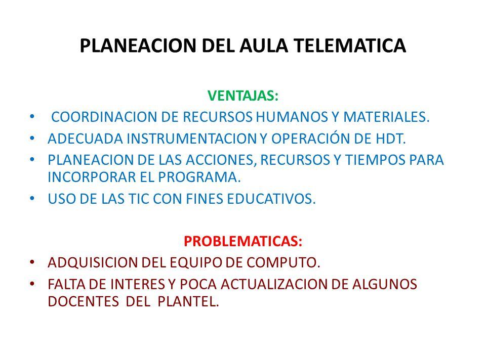 PLANEACION DEL AULA TELEMATICA VENTAJAS: COORDINACION DE RECURSOS HUMANOS Y MATERIALES. ADECUADA INSTRUMENTACION Y OPERACIÓN DE HDT. PLANEACION DE LAS