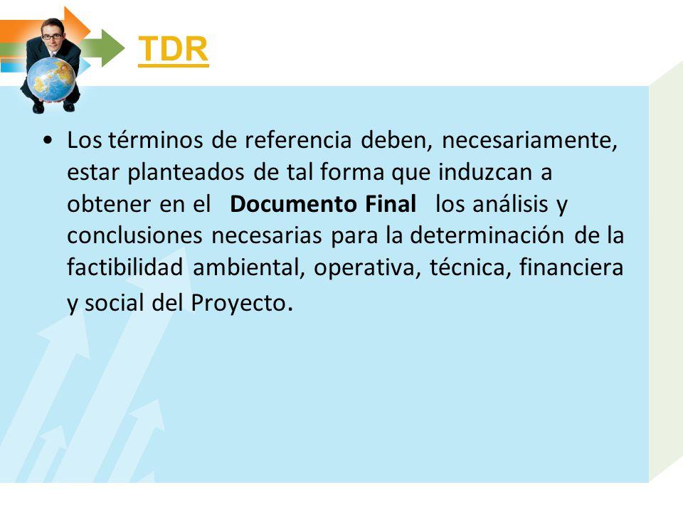 TDR Los términos de referencia deben, necesariamente, estar planteados de tal forma que induzcan a obtener en el Documento Final los análisis y conclusiones necesarias para la determinación de la factibilidad ambiental, operativa, técnica, financiera y social del Proyecto.
