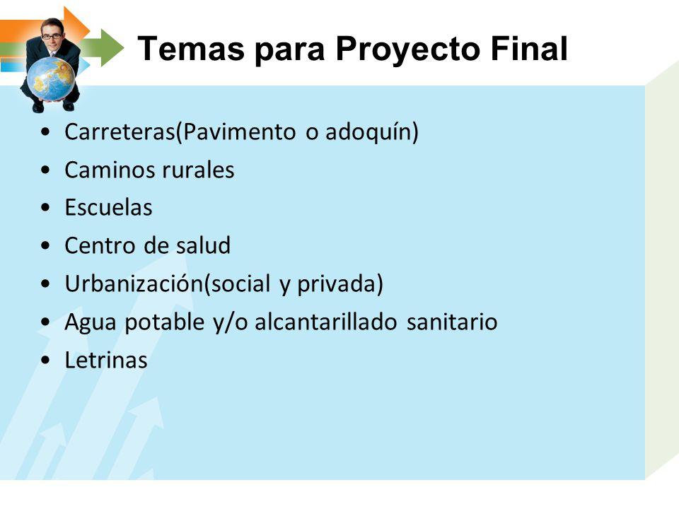 Temas para Proyecto Final Carreteras(Pavimento o adoquín) Caminos rurales Escuelas Centro de salud Urbanización(social y privada) Agua potable y/o alcantarillado sanitario Letrinas