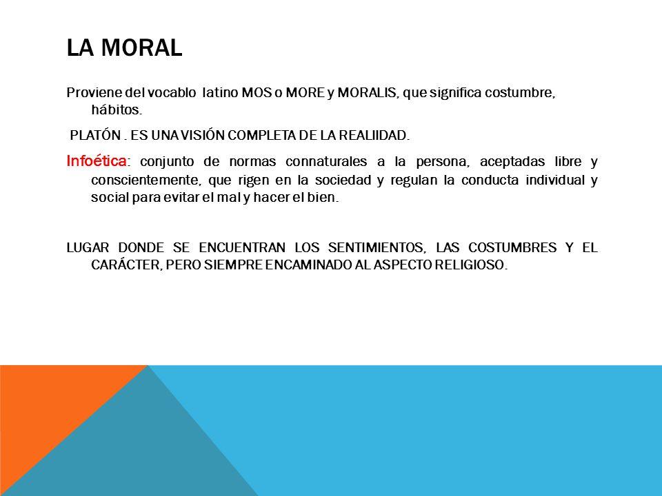 LA MORAL Proviene del vocablo latino MOS o MORE y MORALIS, que significa costumbre, hábitos. PLATÓN. ES UNA VISIÓN COMPLETA DE LA REALIIDAD. Infoética