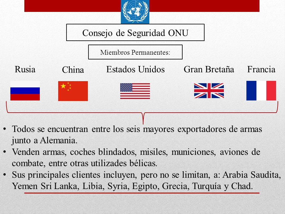 Consejo de Seguridad ONU Rusia China FranciaGran BretañaEstados Unidos Miembros Permanentes: Todos se encuentran entre los seis mayores exportadores d
