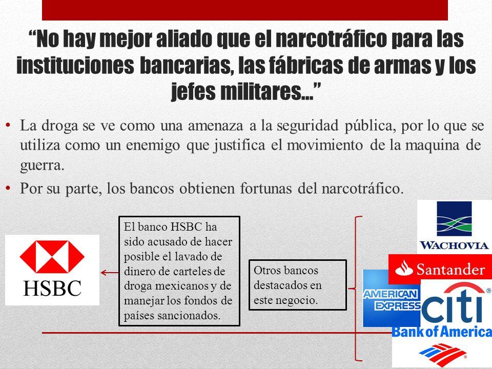 No hay mejor aliado que el narcotráfico para las instituciones bancarias, las fábricas de armas y los jefes militares… La droga se ve como una amenaza