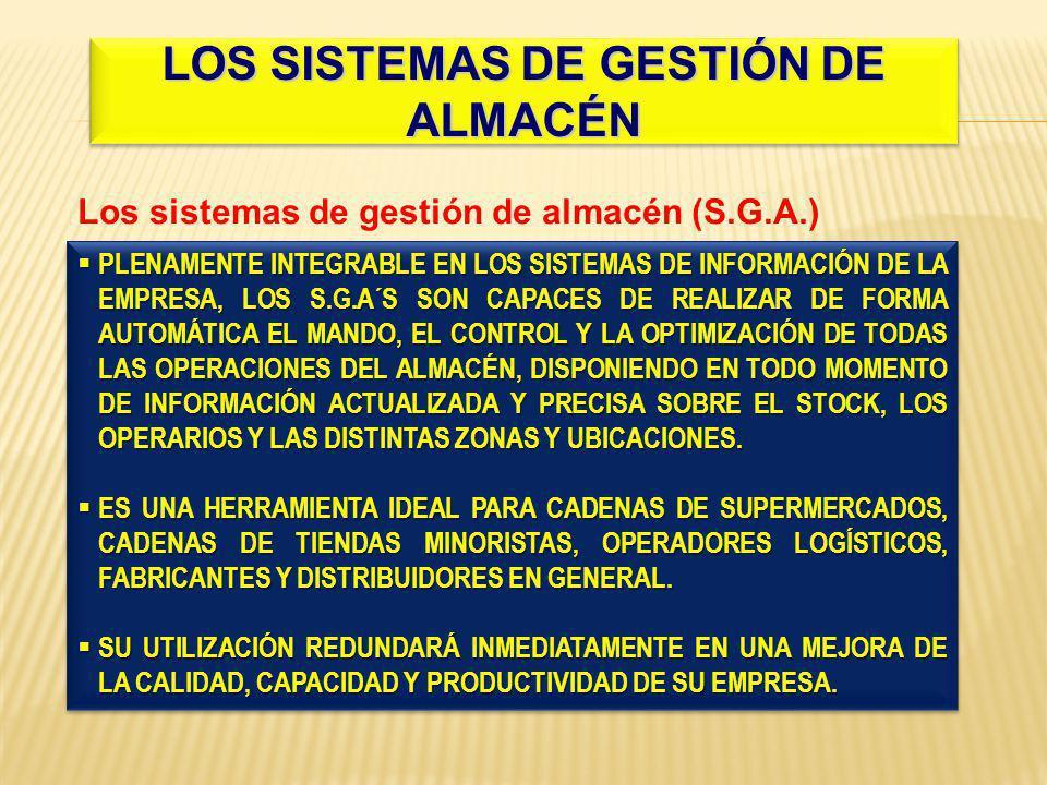 LOS SISTEMAS DE GESTIÓN DE ALMACÉN Los sistemas de gestión de almacén (S.G.A.) PLENAMENTE INTEGRABLE EN LOS SISTEMAS DE INFORMACIÓN DE LA EMPRESA, LOS S.G.A´S SON CAPACES DE REALIZAR DE FORMA AUTOMÁTICA EL MANDO, EL CONTROL Y LA OPTIMIZACIÓN DE TODAS LAS OPERACIONES DEL ALMACÉN, DISPONIENDO EN TODO MOMENTO DE INFORMACIÓN ACTUALIZADA Y PRECISA SOBRE EL STOCK, LOS OPERARIOS Y LAS DISTINTAS ZONAS Y UBICACIONES.
