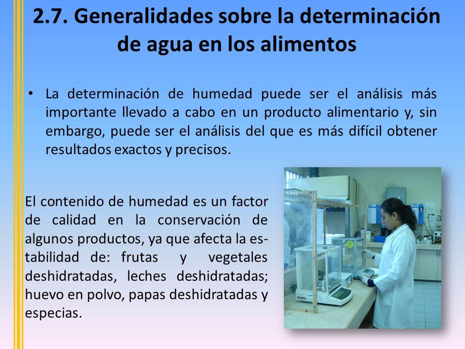 2.7. Generalidades sobre la determinación de agua en los alimentos La determinación de humedad puede ser el análisis más importante llevado a cabo en
