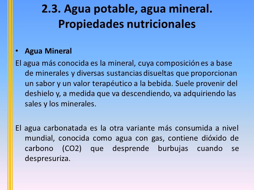 El agua mineral es agua que contiene minerales u otras substancias disueltas que alteran su sabor o le dan un valor terapéutico.