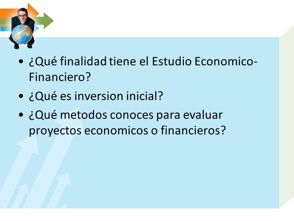 ¿Qué finalidad tiene el Estudio Economico- Financiero? ¿Qué es inversion inicial? ¿Qué metodos conoces para evaluar proyectos economicos o financieros