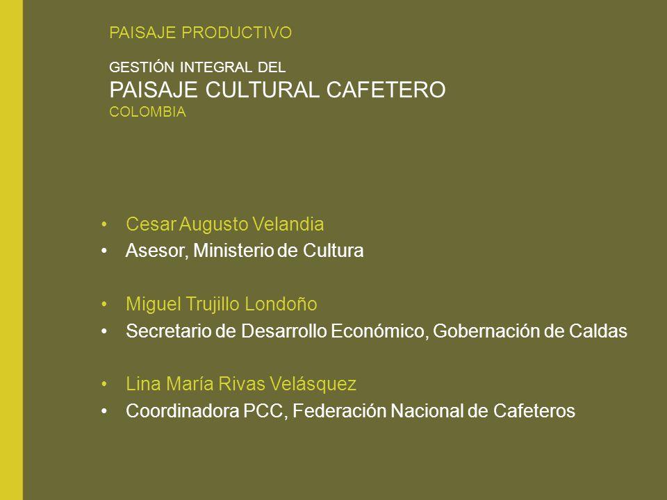 PAISAJE PRODUCTIVO GESTIÓN INTEGRAL DEL PAISAJE CULTURAL CAFETERO COLOMBIA Cesar Augusto Velandia Asesor, Ministerio de Cultura Miguel Trujillo Londoñ