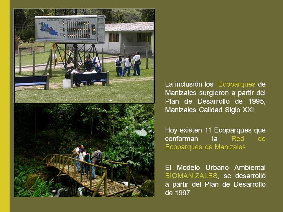 La inclusión los Ecoparques de Manizales surgieron a partir del Plan de Desarrollo de 1995, Manizales Calidad Siglo XXI Hoy existen 11 Ecoparques que