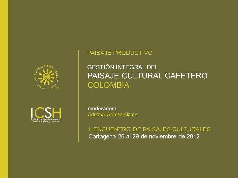 PAISAJE PRODUCTIVO GESTIÓN INTEGRAL DEL PAISAJE CULTURAL CAFETERO COLOMBIA II ENCUENTRO DE PAISAJES CULTURALES Cartagena 26 al 29 de noviembre de 2012