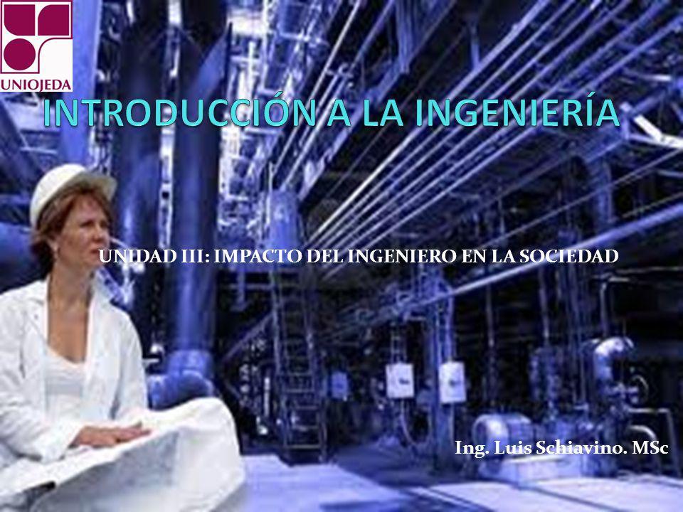 UNIDAD III: IMPACTO DEL INGENIERO EN LA SOCIEDAD Ing. Luis Schiavino. MSc
