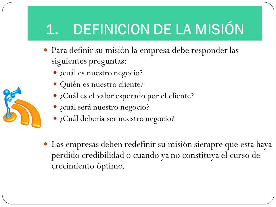 1.DEFINICION DE LA MISIÓN Para definir su misión la empresa debe responder las siguientes preguntas: ¿cuál es nuestro negocio? Quién es nuestro client