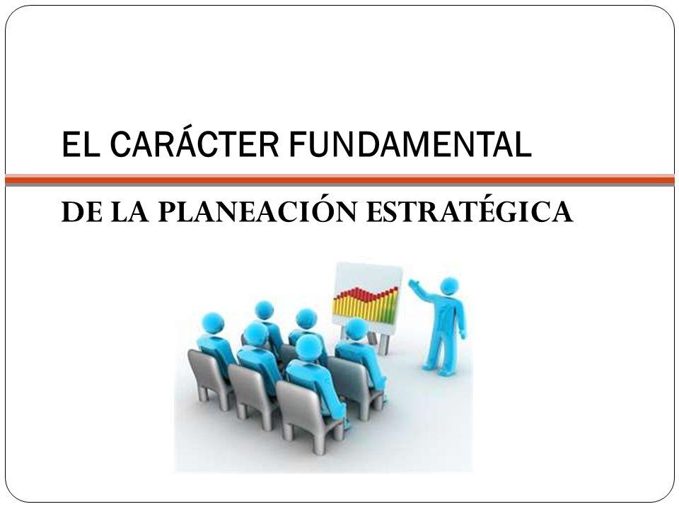 EL CARÁCTER FUNDAMENTAL DE LA PLANEACIÓN ESTRATÉGICA