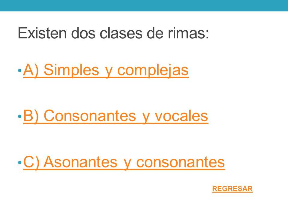 Existen dos clases de rimas: A) Simples y complejas B) Consonantes y vocales C) Asonantes y consonantes REGRESAR