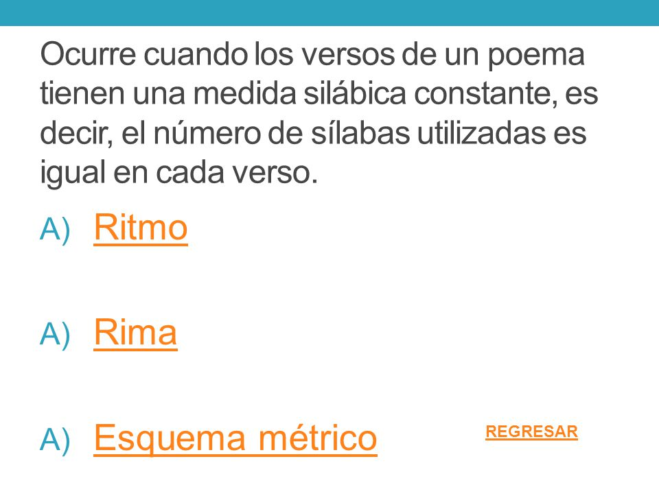 Ocurre cuando los versos de un poema tienen una medida silábica constante, es decir, el número de sílabas utilizadas es igual en cada verso. A) Ritmo