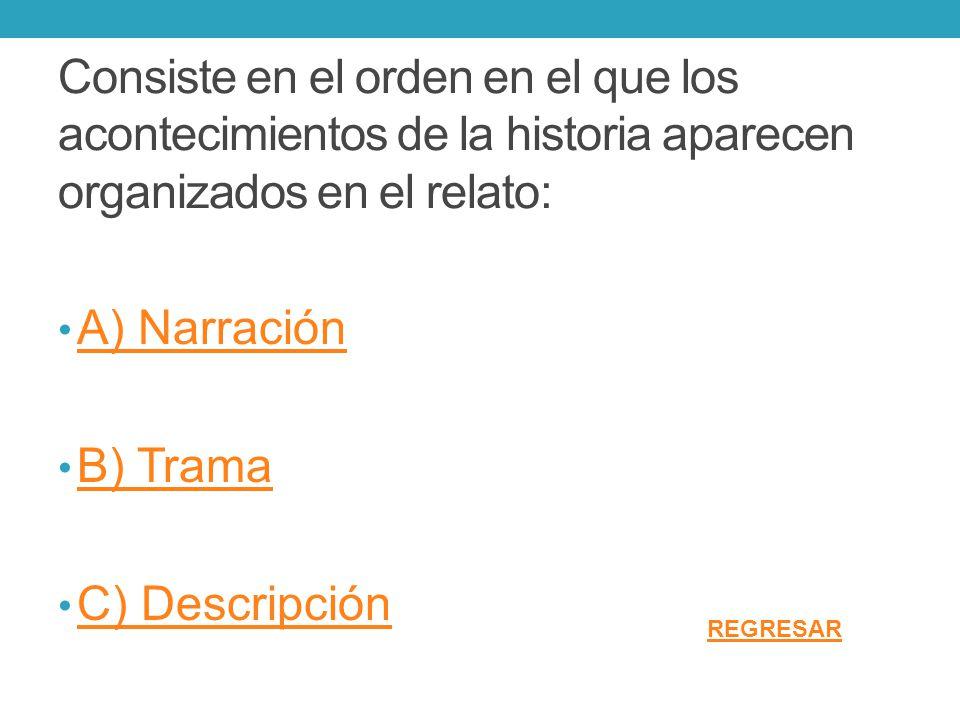 Consiste en el orden en el que los acontecimientos de la historia aparecen organizados en el relato: A) Narración B) Trama C) Descripción REGRESAR