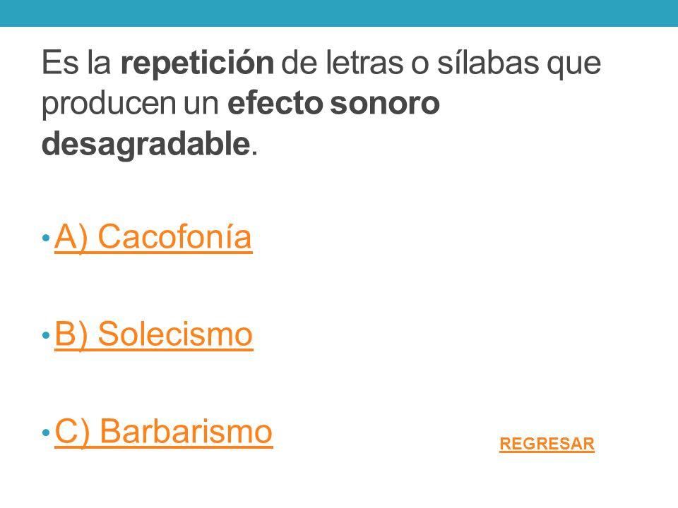 Es la repetición de letras o sílabas que producen un efecto sonoro desagradable. A) Cacofonía B) Solecismo C) Barbarismo REGRESAR