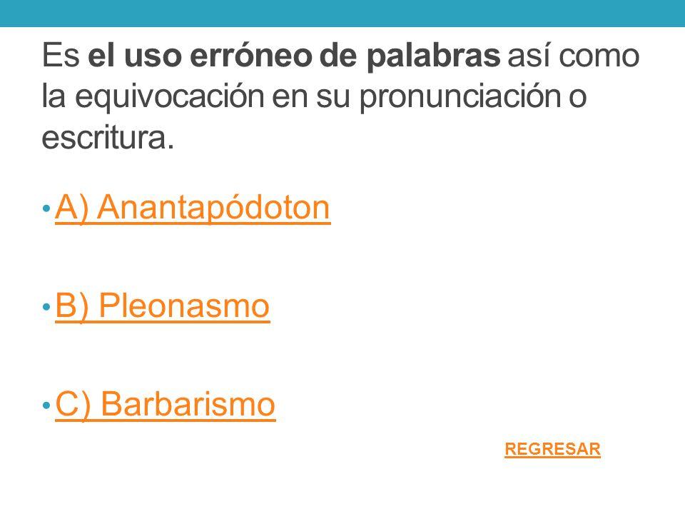 Es el uso erróneo de palabras así como la equivocación en su pronunciación o escritura. A) Anantapódoton B) Pleonasmo C) Barbarismo REGRESAR